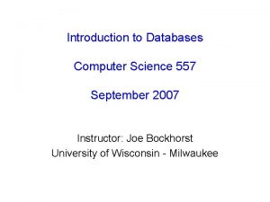 Introduction to Databases Computer Science 557 September 2007