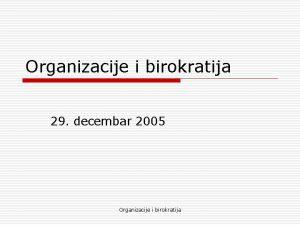 Organizacije i birokratija 29 decembar 2005 Organizacije i