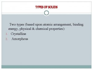 TYPES OF SOLIDS Two types based upon atomic