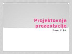 Projektovnje prezentacije Power Point Pod pojmom prezentacije smatra