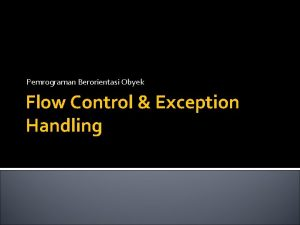 Pemrograman Berorientasi Obyek Flow Control Exception Handling Flow