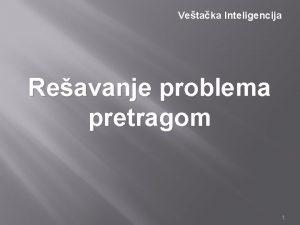 Vetaka Inteligencija Reavanje problema pretragom 1 Reavanje problema