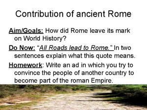 Contribution of ancient Rome AimGoals How did Rome