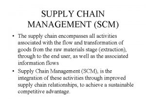 SUPPLY CHAIN MANAGEMENT SCM The supply chain encompasses
