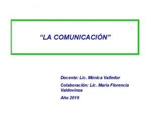 LA COMUNICACIN Docente Lic Mnica Valledor Colaboracin Lic