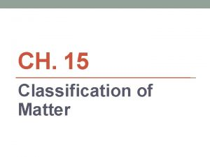 CH 15 Classification of Matter Section 1 Composition