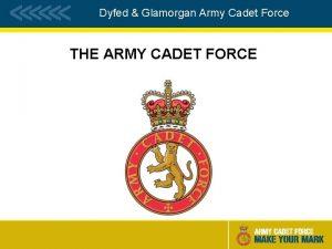 Dyfed Glamorgan Army Cadet Force THE ARMY CADET