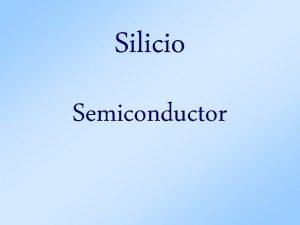 Silicio Semiconductor Son elementos que a bajas temperaturas