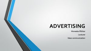 ADVERTISING Moneeba Iftikhar Lecturer Mass communication What is
