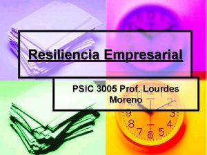 Resiliencia Empresarial PSIC 3005 Prof Lourdes Moreno Resiliencia