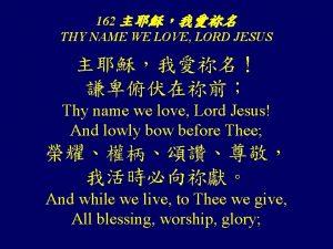 162 THY NAME WE LOVE LORD JESUS Thy