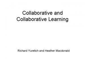 Collaborative and Collaborative Learning Richard Yuretich and Heather