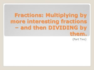Fractions Multiplying by more interesting fractions and then