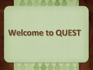 Welcome to QUEST What is QUEST QUEST is