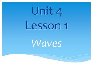 Unit 4 Lesson 1 Waves What are waves