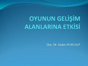 OYUNUN GELM ALANLARINA ETKS Do Dr Ender DURUALP