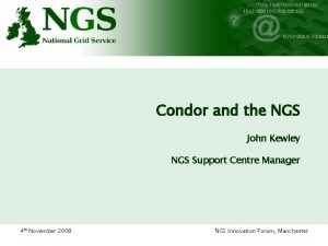 Condor and the NGS John Kewley NGS Support
