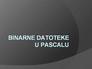 BINARNE DATOTEKE U PASCALU Ponavljanje tekstualna datoteka niz