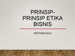 PRINSIP ETIKA BISNIS PERTEMUAN5 1 Beberapa Prinsip Umum