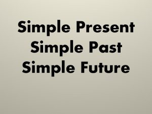 Simple Present Simple Past Simple Future Simple Present