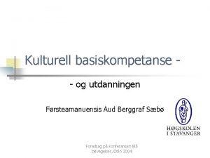 Kulturell basiskompetanse og utdanningen Frsteamanuensis Aud Berggraf Sb
