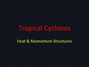 Tropical Cyclones Heat Momentum Structures Tropical Cyclones Primary