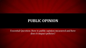 PUBLIC OPINION Essential Question How is public opinion