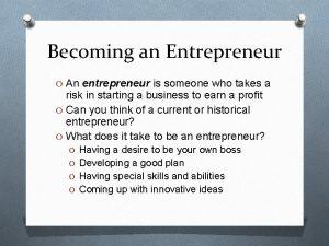 Becoming an Entrepreneur O An entrepreneur is someone