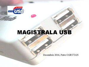 MAGISTRALA USB Decembrie 2016 Petre OGRUTAN Din perspectiva