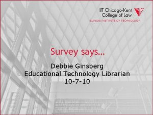 Survey says Debbie Ginsberg Educational Technology Librarian 10
