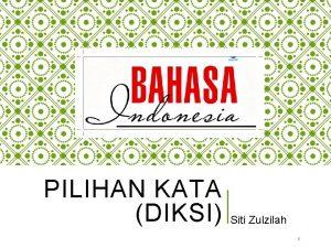 PILIHAN KATA DIKSI Siti Zulzilah 1 DIKSI PILIHAN