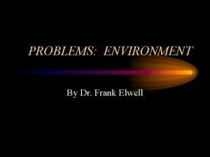 PROBLEMS ENVIRONMENT By Dr Frank Elwell The Environment