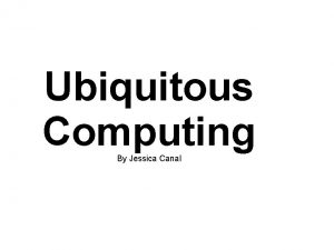 Ubiquitous Computing By Jessica Canal What is Ubiquitous