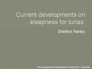 Current developments on steepness for tunas Shelton Harley