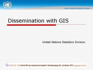 Dissemination with GIS United Nations Statistics Division Workshop
