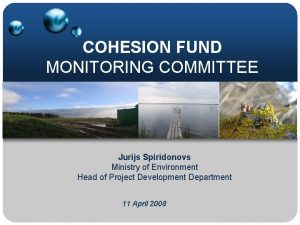 COHESION FUND MONITORING COMMITTEE Jurijs Spiridonovs Ministry of