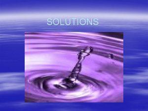 SOLUTIONS Mixtures Heterogeneous mixtures are not uniform EXAMPLES