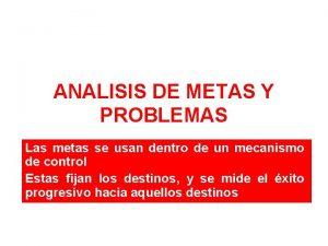 ANALISIS DE METAS Y PROBLEMAS Las metas se
