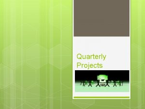 Quarterly Projects Guidelines One project per quarter Different