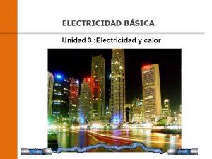 ELECTRICIDAD BSICA Unidad 3 Electricidad y calor ELECTRICIDAD
