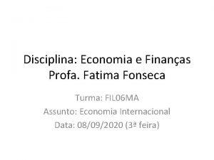 Disciplina Economia e Finanas Profa Fatima Fonseca Turma