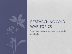 RESEARCHING COLD WAR TOPICS Starting points in your