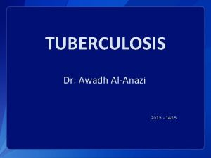 TUBERCULOSIS Dr Awadh AlAnazi 2015 1436 Objectives By