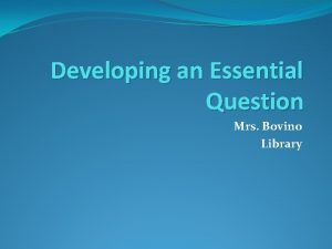 Developing an Essential Question Mrs Bovino Library Essential