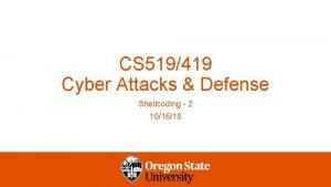 CS 519419 Cyber Attacks Defense Shellcoding 2 101618
