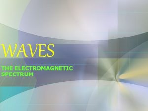 WAVES THE ELECTROMAGNETIC SPECTRUM Waves are the result