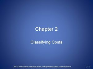 Chapter 2 Classifying Costs 2017 Mark Friedman and