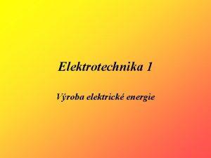Elektrotechnika 1 Vroba elektrick energie vroba elektrick energie