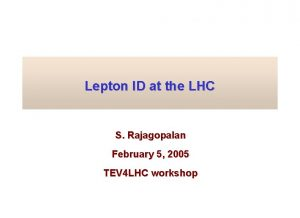 Lepton ID at the LHC S Rajagopalan February