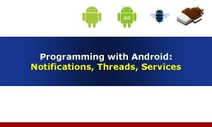 Programming with Android Notifications Threads Services Outline Notification